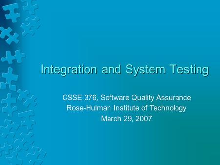 Integration and System Testing CSSE 376, Software Quality Assurance Rose-Hulman Institute of Technology March 29, 2007.