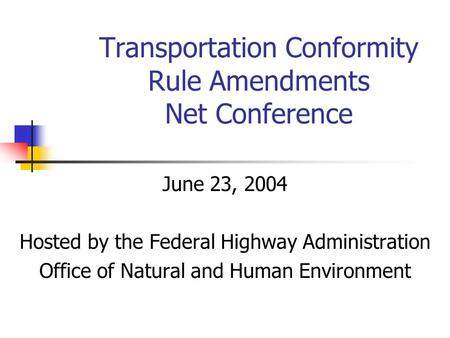 Transportation Conformity Rule Amendments Net Conference June 23, 2004 Hosted by the Federal Highway Administration Office of Natural and Human Environment.