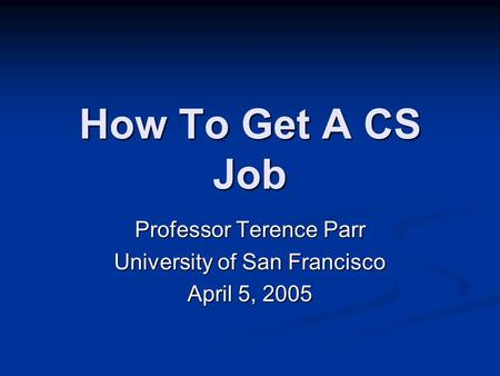 How To Get A CS Job Professor Terence Parr University of San Francisco April 5, 2005.