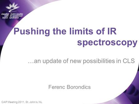 Pushing the limits of IR …an update of new possibilities in CLS spectroscopy Ferenc Borondics CAP Meeting 2011, St. John's, NL.