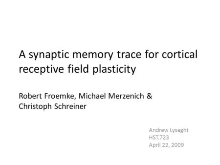 A synaptic memory trace for cortical receptive field plasticity Robert Froemke, Michael Merzenich & Christoph Schreiner Andrew Lysaght HST.723 April 22,