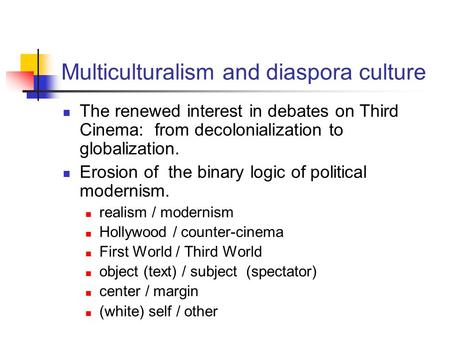 Multiculturalism and diaspora culture The renewed interest in debates on Third Cinema: from decolonialization to globalization. Erosion of the binary logic.