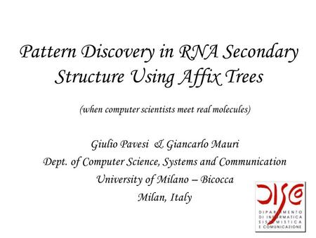 Pattern Discovery in RNA Secondary Structure Using Affix Trees (when computer scientists meet real molecules) Giulio Pavesi& Giancarlo Mauri Dept. of Computer.