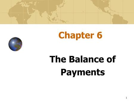 1 Chapter 6 The Balance of Payments The Balance of Payments.