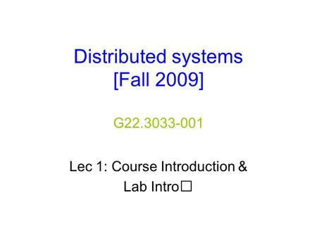 Distributed systems [Fall 2009] G22.3033-001 Lec 1: Course Introduction & Lab Intro.