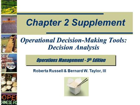 Operations Management - 5 th Edition Chapter 2 Supplement Roberta Russell & Bernard W. Taylor, III Operational Decision-Making Tools: Decision Analysis.