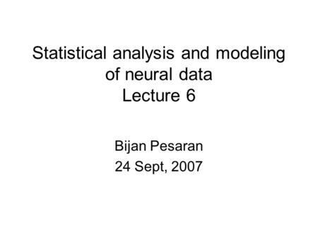 Statistical analysis and modeling of neural data Lecture 6 Bijan Pesaran 24 Sept, 2007.