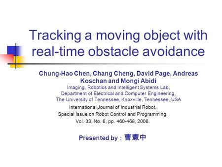 Tracking a moving object with real-time obstacle avoidance Chung-Hao Chen, Chang Cheng, David Page, Andreas Koschan and Mongi Abidi Imaging, Robotics and.