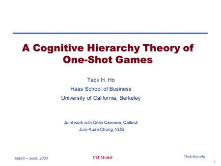 1 Teck-Hua Ho CH Model March – June, 2003 A Cognitive Hierarchy Theory of One-Shot Games Teck H. Ho Haas School of Business University of California, Berkeley.