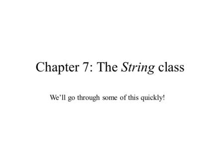 Chapter 7: The String class We'll go through some of this quickly!