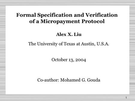 1 Formal Specification and Verification of a Micropayment Protocol Alex X. Liu The University of Texas at Austin, U.S.A. October 13, 2004 Co-author: Mohamed.