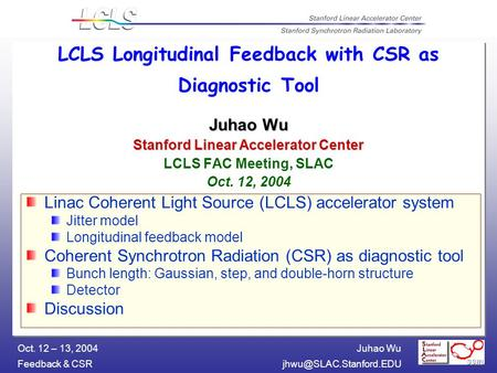 Juhao Wu Feedback & Oct. 12 – 13, 2004 Juhao Wu Stanford Linear Accelerator Center LCLS Longitudinal Feedback with CSR as Diagnostic.