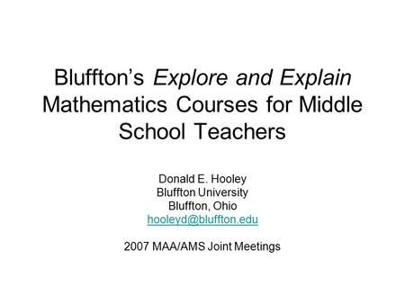 Bluffton's Explore and Explain Mathematics Courses for Middle School Teachers Donald E. Hooley Bluffton University Bluffton, Ohio