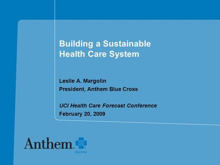 Building a Sustainable Health Care System Leslie A. Margolin President, Anthem Blue Cross UCI Health Care Forecast Conference February 20, 2009.