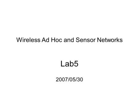 Wireless Ad Hoc and Sensor Networks Lab5 2007/05/30.