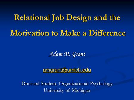 Relational Job Design and the Motivation to Make a Difference Adam M. Grant Doctoral Student, Organizational Psychology University of.