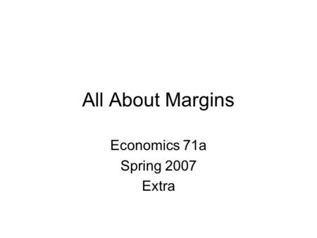 All About Margins Economics 71a Spring 2007 Extra.