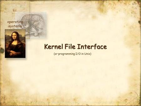 Kernel File Interface operating systems (or programming I/O in Unix)