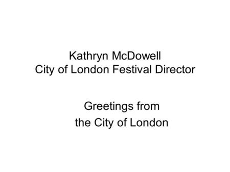 Kathryn McDowell City of London Festival Director Greetings from the City of London.