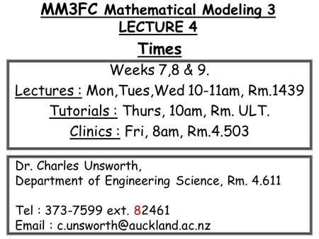 MM3FC Mathematical Modeling 3 LECTURE 4 Times Weeks 7,8 & 9. Lectures : Mon,Tues,Wed 10-11am, Rm.1439 Tutorials : Thurs, 10am, Rm. ULT. Clinics : Fri,