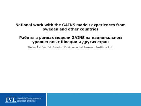 National work with the GAINS model: experiences from Sweden and other countries Работы в рамках модели GAINS на национальном уровне: опыт Швеции и других.