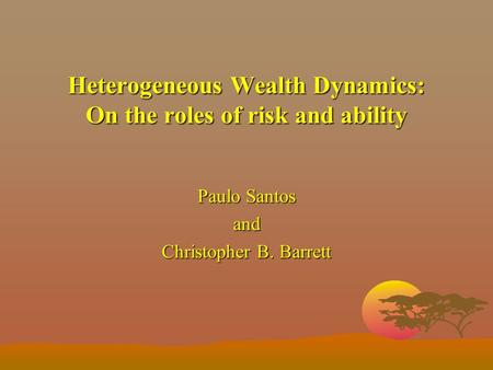 Heterogeneous Wealth Dynamics: On the roles of risk and ability Paulo Santos and Christopher B. Barrett.