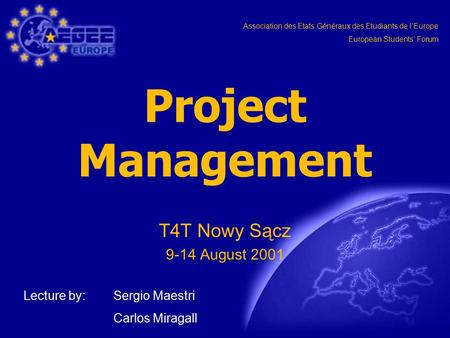 Association des Etats Généraux des Etudiants de l'Europe European Students' Forum Project Management T4T Nowy Sącz 9-14 August 2001 Lecture by: Sergio.