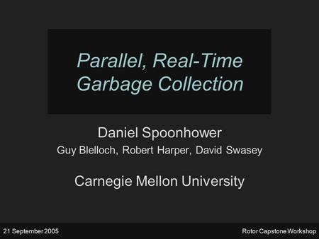 21 September 2005Rotor Capstone Workshop Parallel, Real-Time Garbage Collection Daniel Spoonhower Guy Blelloch, Robert Harper, David Swasey Carnegie Mellon.
