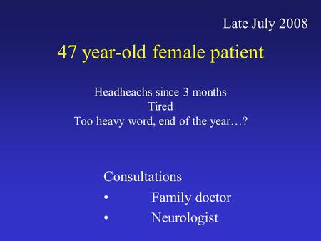 47 year-old female patient Headheachs since 3 months Tired Too heavy word, end of the year…? Late July 2008 Consultations Family doctor Neurologist.
