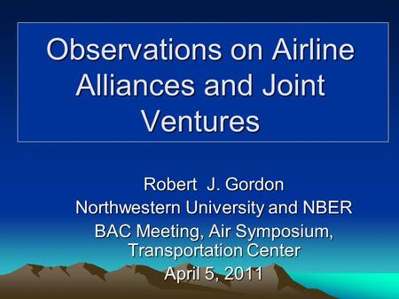 Robert J. Gordon Northwestern University and NBER BAC Meeting, Air Symposium, Transportation Center April 5, 2011 Observations on Airline Alliances and.