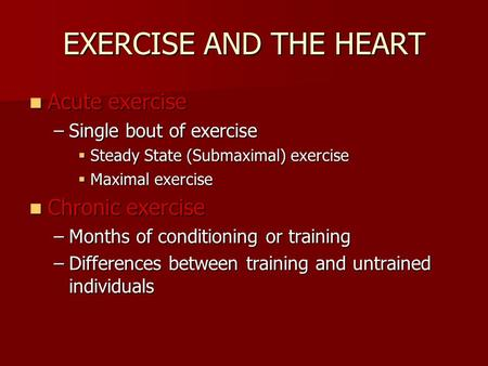 Acute exercise Acute exercise –Single bout of exercise  Steady State (Submaximal) exercise  Maximal exercise Chronic exercise Chronic exercise –Months.