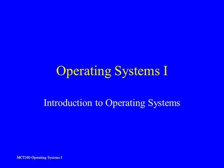 MCT260-Operating Systems I Operating Systems I Introduction to Operating Systems.