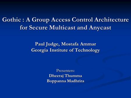 Gothic : A Group Access Control Architecture for Secure Multicast and Anycast Paul Judge, Mostafa Ammar Georgia Institute of Technology Presenters: Dheeraj.