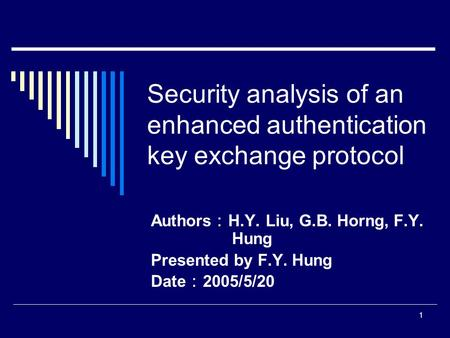 1 Security analysis of an enhanced authentication key exchange protocol Authors : H.Y. Liu, G.B. Horng, F.Y. Hung Presented by F.Y. Hung Date : 2005/5/20.