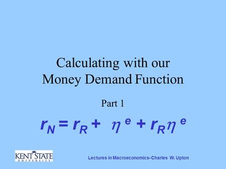 Lectures in Macroeconomics- Charles W. Upton Calculating with our Money Demand Function Part 1 r N = r R +  e + r R  e.