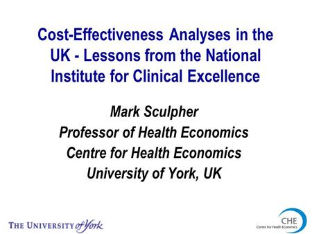 Cost-Effectiveness Analyses in the UK - Lessons from the National Institute for Clinical Excellence Mark Sculpher Professor of Health Economics Centre.