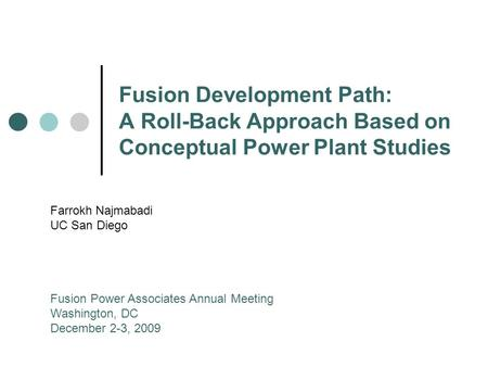 Fusion Development Path: A Roll-Back Approach Based on Conceptual Power Plant Studies Farrokh Najmabadi UC San Diego Fusion Power Associates Annual Meeting.