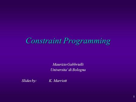 1 Constraint Programming Maurizio Gabbrielli Universita' di Bologna Slides by: K. Marriott.