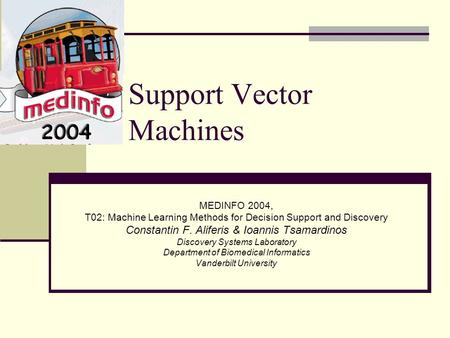 Support Vector Machines MEDINFO 2004, T02: Machine Learning Methods for Decision Support and Discovery Constantin F. Aliferis & Ioannis Tsamardinos Discovery.