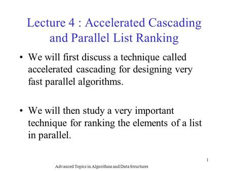Advanced Topics in Algorithms and Data Structures 1 Lecture 4 : Accelerated Cascading and Parallel List Ranking We will first discuss a technique called.