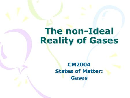The non-Ideal Reality of Gases CM2004 States of Matter: Gases.