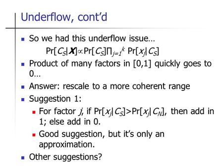 Underflow, cont'd So we had this underflow issue… Pr[C S |X]  Pr[C S ]∏ j=1 k Pr[x j |C S ] Product of many factors in [0,1] quickly goes to 0… Answer: