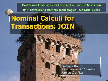 1 Nominal Calculi for Transactions: JOIN Roberto Bruni Dipartimento di Informatica Università di Pisa Models and <strong>Languages</strong> for Coordination and Orchestration.