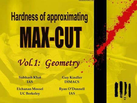 Vol.1: Geometry Subhash Khot IAS Elchanan Mossel UC Berkeley Guy Kindler DIMACS Ryan O'Donnell IAS.