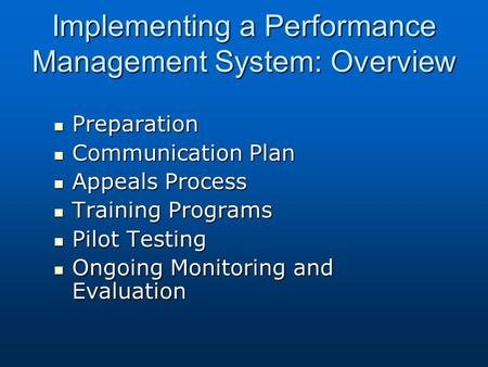 Implementing a Performance Management System: Overview Preparation Preparation Communication Plan Communication Plan Appeals Process Appeals Process Training.