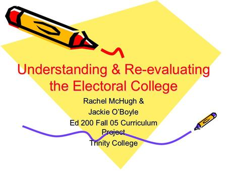 Understanding & Re-evaluating the Electoral College Rachel McHugh & Jackie O'Boyle Ed 200 Fall 05 Curriculum Project Trinity College.