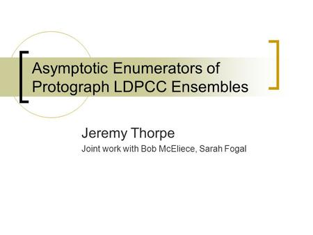 Asymptotic Enumerators of Protograph LDPCC Ensembles Jeremy Thorpe Joint work with Bob McEliece, Sarah Fogal.