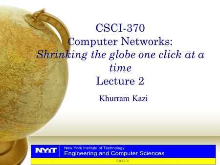CSCI 370 CSCI-370 C omputer Networks: Shrinking the globe one click at a time Lecture 2 Khurram Kazi.