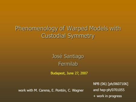 Work with M. Carena, E. Pontón, C. Wagner NPB (06) [ph/0607106] and hep-ph/0701055 + work in progress Phenomenology of Warped Models with Custodial Symmetry.