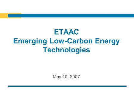 ETAAC Emerging Low-Carbon Energy Technologies May 10, 2007.